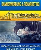 Bannerwerbung-Remarketing!: Wie Sie mehr Traffic mit Bannerwerbung und Remarketing generieren können.