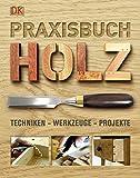 Praxisbuch Holz: Techniken - Werkzeuge - Projekte
