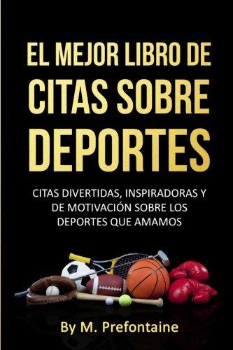 El Mejor Libro De Citas Sobre Deportes: Citas Divertidas, Inspiratdoras Y De Motivación Sobre Los Deportes Que Amamos