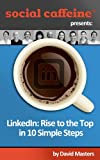LinkedIn: Rise to the Top in 10 Simple Steps (Social Caffeine) (English Edition)