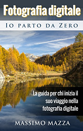 Fotografia Digitale Io parto da Zero: La guida per chi inizia il suo viaggio nella fotografia...