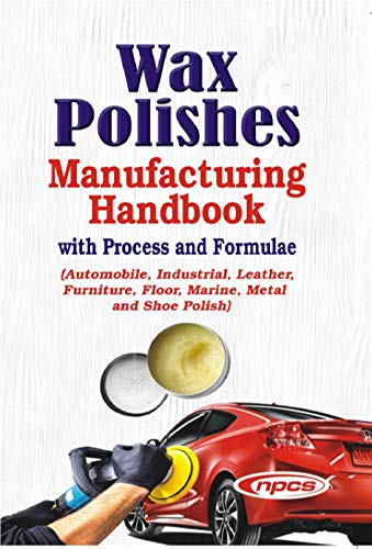 Wax Polishes Manufacturing Handbook with Process and Formulae (Automobile, Industrial, Leather, Furniture, Floor, Marine, Metal and Shoe Polish)