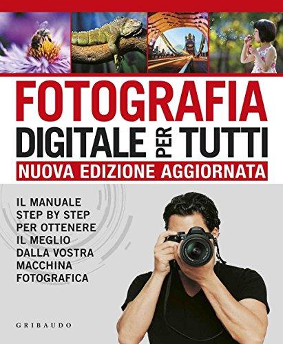 Fotografia digitale per tutti. Il manuale step by step per ottenere il meglio dalla vostra macchina...