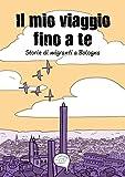 Il mio viaggio fino a te. Storie di migranti a Bologna