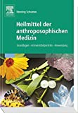 Heilmittel der anthroposophischen Medizin: Grundlagen - Arzneimittelporträts - Anwendung