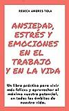 Ansiedad, estrés y emociones en el trabajo y en la vida: Un libro práctico para vivir más felices y aprovechar al máximo nuestro potencial, en todos los ámbitos de nuestra vida