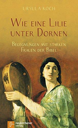 Wie eine Lilie unter Dornen: Begegnungen mit starken Frauen der Bibel