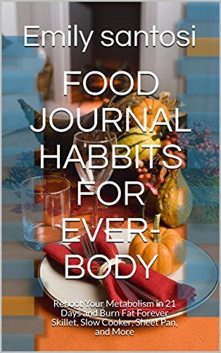 FOOD JOURNAL HABBITS FOR EVER- BODY: Reboot Your Metabolism in 21 Days and Burn Fat Forever Skillet, Slow Cooker, Sheet Pan, and More (wight loss programmer)