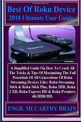 Best of Roku Device 2018 Ultimate User Guide: A Simplified Guide on How to Crack All the Tricks & Tips of Maximizing the Full Potentials of All ... Roku Express HD & Roku Premiere 4k/Hdr/Hd.