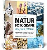 Naturfotografie: Der große Fotokurs: Landschaften, Pflanzen und Tiere besser fotografieren