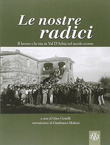 Le nostre radici. Il lavoro e la vita in Val D'Arbia nel secolo scorso. Ediz. illustrata