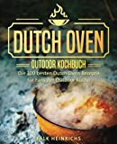 Dutch Oven - Das Outdoor Kochbuch: Die 100 besten Dutch Oven Rezepte für Fans der Outdoor Küche (Dutch Oven Kochbuch, Black Pots, Lagerfeuer Kochbuch, Draußen kochen, Camping Kochbuch)