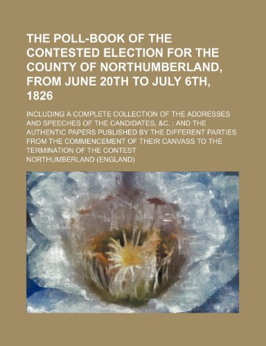 The Poll-book of the contested election for the County of Northumberland, from June 20th to July 6th, 1826; including a complete collection of the papers published by the different parties f