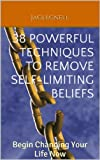 38 Powerful Techniques to Remove Self-limiting Beliefs: Begin Changing Your Life Now