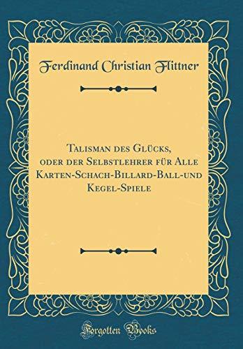 Talisman Des Gl cks, Oder Der Selbstlehrer F r Alle Karten-Schach-Billard-Ball-Und Kegel-Spiele (Classic Reprint)