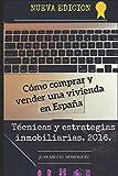 Cómo comprar y vender una vivienda en España.: Tecnicas y estrategias inmobiliarias. 2016.