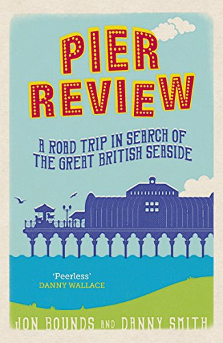 Pier Review: A Road Trip in Search of the Great British Seaside by [Bounds, Jon, Smith,Danny]