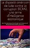 Le dispositif américain de lutte contre la corruption (FCPA), une arme d'intelligence économique: Les menaces pour les entreprises françaises et les possibilités de s'en prémunir