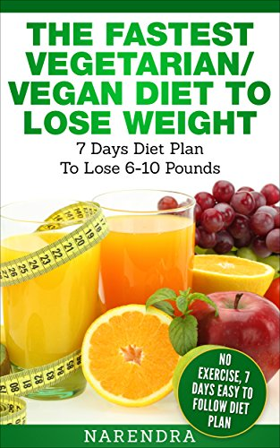 The Fastest Vegetarian/ Vegan Diet to Lose Weight– 7 Days Diet Plan To Lose 5-10 Pounds Weight: No Exercise, 7 Days Easy To Follow Diet Plan