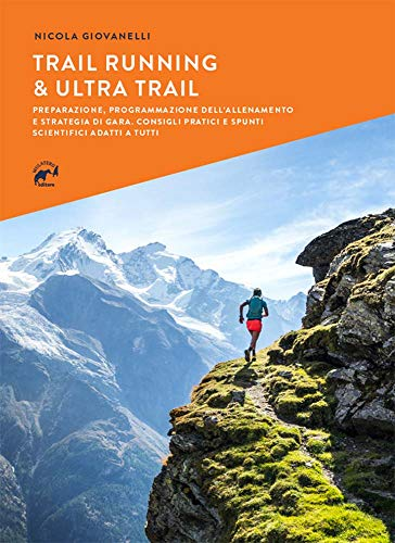 Trail running & ultra trail. Preparazione, programmazione dell'allenamento e strategia di gara....