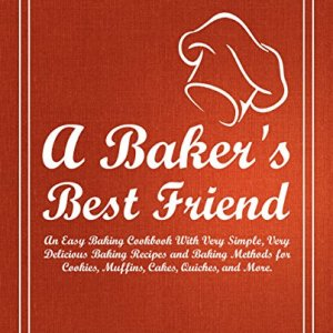 A Baker's Best Friend: An Easy Baking Cookbook With Very Simple, Very Delicious Baking Recipes and Baking Methods for Cookies, Muffins, Cakes, Quiches, and More (2nd Edition) 51eLFyrnOEL