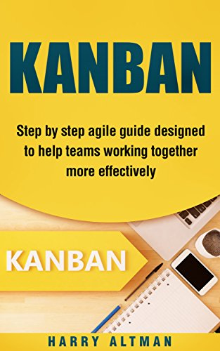 KANBAN: Step-By-Step Agile Guide Designed To Help Teams Working Together More Effectively (agile...