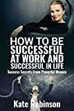 How to be Successful at Work and Successful in Life: Success Secrets From Powerful Business Women And Female Entrepreneurs
