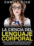 La Ciencia del Lenguaje Corporal - Aprende a Reconocer lo que Piensan y Quieren las Personas Leyendo su Comportamiento: (Incluye Ejercicios Prácticos...Domina el Lenguaje Corporal no Verbal)