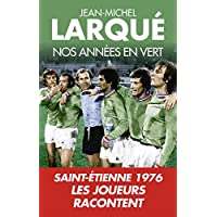 Nos Annees en vert: Saint-Etienne 1976 Tous les joueurs racontent
