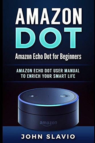 Amazon Dot: Amazon Echo Dot for Beginners: Amazon Echo Dot User Manual to enrich your Smart Life (User Guide for Amazon Echo Dot and Amazon Alexa)