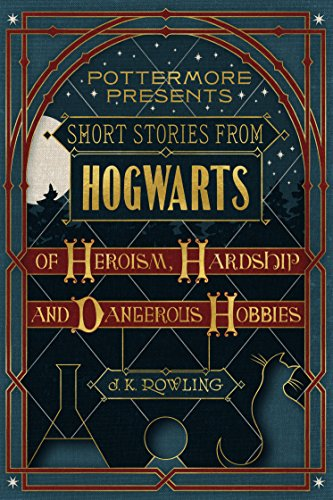 Short Stories from Hogwarts of Heroism, Hardship and Dangerous Hobbies (Kindle Single) (Pottermore P