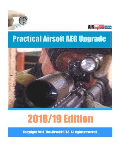 Practical Airsoft AEG Upgrade 2018/19 Edition: Airsoft AEG Technical Reference Manual with technical details and configuration examples