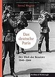 Das deutsche Paris: Der Blick der Besatzer 1940-1944