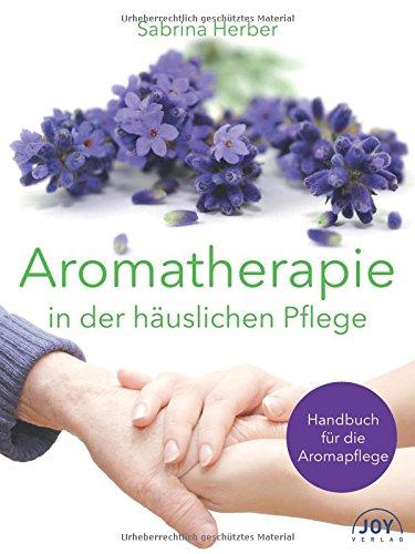 Aromatherapie in der häuslichen Pflege: Handbuch für die Aromapflege