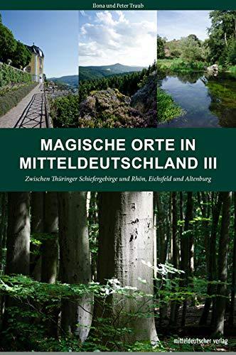 Magische Orte in Mitteldeutschland III: Zwischen Thüringer Schiefergebirge und Rhön, Eichsfeld und Altenburg
