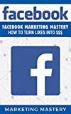 Facebook: Facebook Marketing Mastery - How To Turn Likes Into $$$ (Instagram,Twitter,LinkedIn,YouTube,Social Media Marketing,Snapchat,Facebook 5)