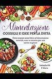 Alimentazione: Consigli e idee per la dieta. Come seguire senza fatica un'alimentazione naturale, sana e corretta per una salute migliore