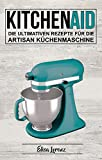 Kitchen Aid: Die ultimativen Rezepte für die Artisan Küchenmaschine