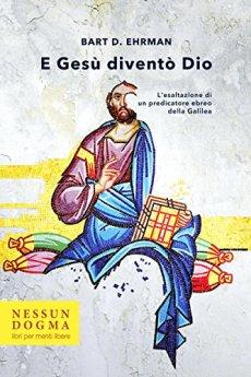 E Gesù diventò Dio: L'esaltazione di un predicatore ebreo della Galilea di [D., Ehrman Bart]