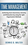Time Management: Achieving more Awareness, Serenity and Relaxation by using the right Organization Methods (productivity, stress relief, self help books) (English Edition)