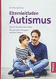 Elternleitfaden Autismus: Wie Ihr Kind die Welt erlebt. Mit gezielten Therapien wirksam fördern
