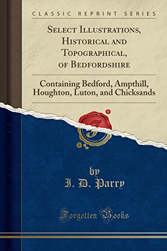 Select Illustrations, Historical and Topographical, of Bedfordshire: Containing Bedford, Ampthill, Houghton, Luton, and Chicksands (Classic Reprint)