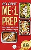 So geht Meal Prep: Die 100 schnellsten und besten Rezepte (✪✪✪ Inkl. 7 Tage Low Carb Ernährungsplan ✪✪✪)