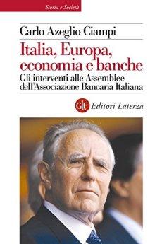 Italia, Europa, economia e banche: Gli interventi alle Assemblee dell'Associazione Bancaria Italiana di [Ciampi, Carlo Azeglio]