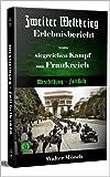 Zweiter Weltkrieg Erlebnisbericht vom siegreichen Kampf um Frankreich: Westfeldzug - Fall Gelb (Zweiter Weltkrieg Erfahrungsbericht 1)
