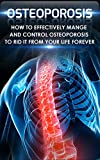 Osteoporosis: How to Effectively Control and Manage Osteoporosis to Rid It From Your Life Forever