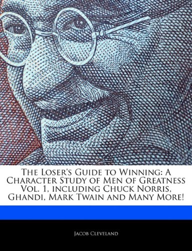 The Loser's Guide to Winning: A Character Study of Men of Greatness Vol. 1, Including Chuck Norris, Ghandi, Mark Twain and Many More!