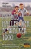 Mythos Hallescher FC Wacker 1900: Von der Ulrichs-Kirche zum Mitteldeutschen Meister
