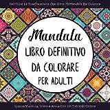 Mandala: Libro Definitivo Da Colorare Per Adulti: Fai Fluire La Tua Creatività Con Oltre 70 Mandala Da Colorare