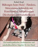 Blähungen beim Hund - Flatulenz, Meteorismus behandeln mit Homöopathie, Schüsslersalzen (Biochemie) und Naturheilkunde: Ein homöopathischer, biochemischer ... naturheilkundlicher Ratgeber für den Hund